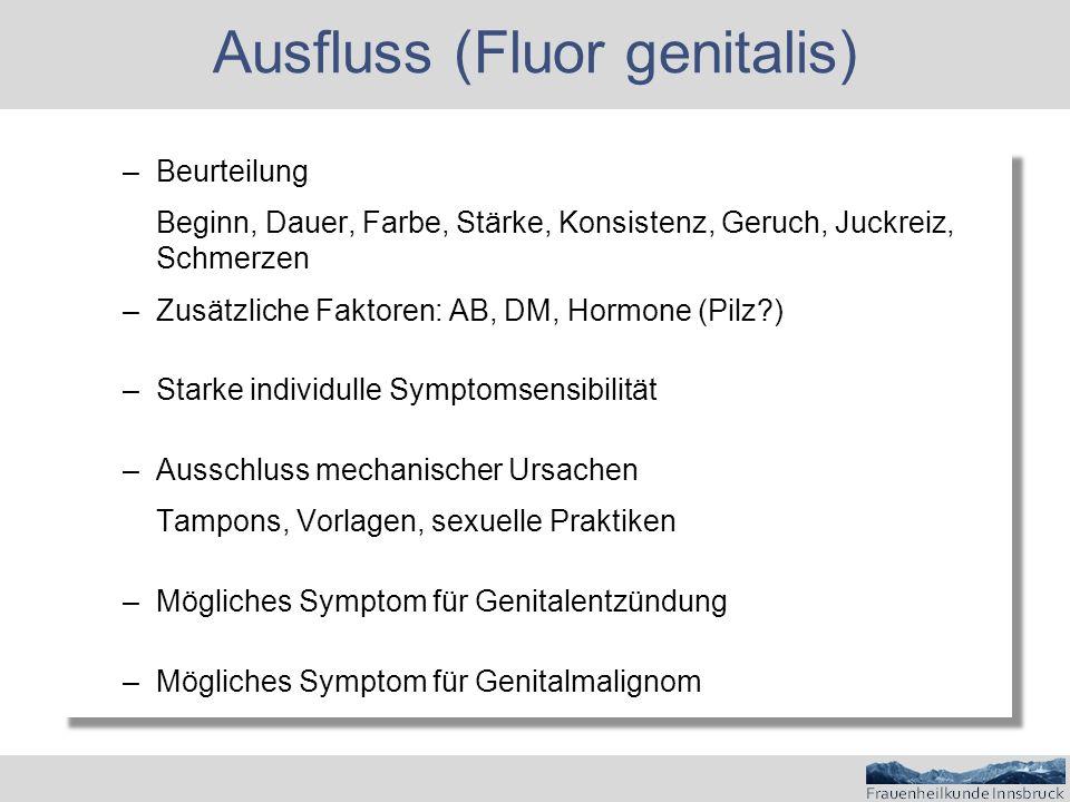 Ausfluss (Fluor genitalis) –Beurteilung Beginn, Dauer, Farbe, Stärke, Konsistenz, Geruch, Juckreiz, Schmerzen –Zusätzliche Faktoren: AB, DM, Hormone (