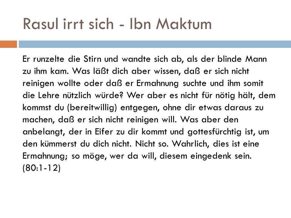 Rasul irrt sich - Ibn Maktum Er runzelte die Stirn und wandte sich ab, als der blinde Mann zu ihm kam. Was läßt dich aber wissen, daß er sich nicht re