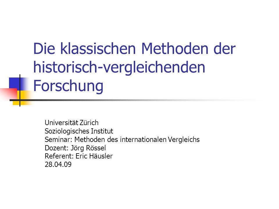 Die klassischen Methoden der historisch-vergleichenden Forschung Universität Zürich Soziologisches Institut Seminar: Methoden des internationalen Vergleichs Dozent: Jörg Rössel Referent: Eric Häusler 28.04.09