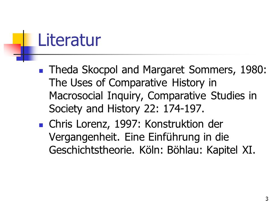 3 Literatur Theda Skocpol and Margaret Sommers, 1980: The Uses of Comparative History in Macrosocial Inquiry, Comparative Studies in Society and History 22: 174-197.