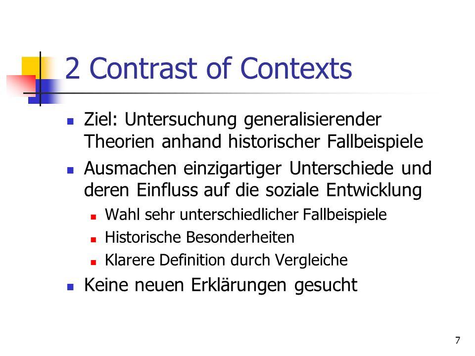 7 2 Contrast of Contexts Ziel: Untersuchung generalisierender Theorien anhand historischer Fallbeispiele Ausmachen einzigartiger Unterschiede und deren Einfluss auf die soziale Entwicklung Wahl sehr unterschiedlicher Fallbeispiele Historische Besonderheiten Klarere Definition durch Vergleiche Keine neuen Erklärungen gesucht