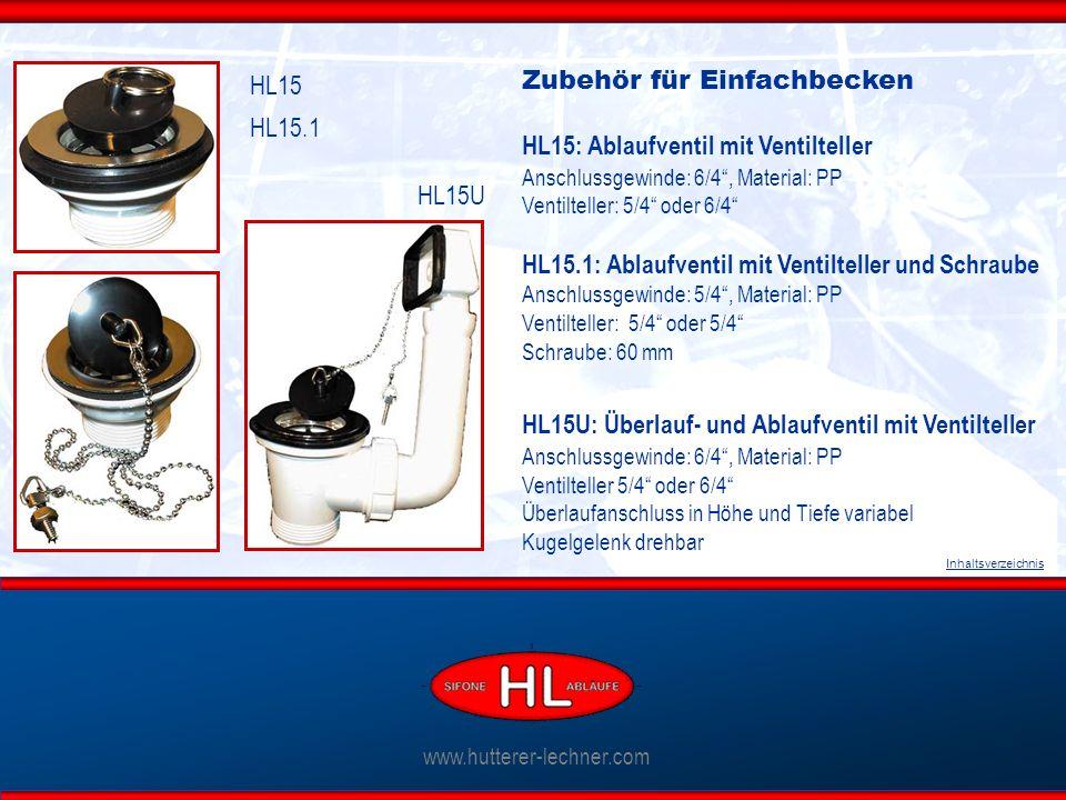 www.hutterer-lechner.com Inhaltsverzeichnis Zubehör für Einfachbecken HL15: Ablaufventil mit Ventilteller Anschlussgewinde: 6/4 , Material: PP Ventilteller: 5/4 oder 6/4 HL15.1: Ablaufventil mit Ventilteller und Schraube Anschlussgewinde: 5/4 , Material: PP Ventilteller: 5/4 oder 5/4 Schraube: 60 mm HL15U: Überlauf- und Ablaufventil mit Ventilteller Anschlussgewinde: 6/4 , Material: PP Ventilteller 5/4 oder 6/4 Überlaufanschluss in Höhe und Tiefe variabel Kugelgelenk drehbar HL15 HL15.1 HL15U