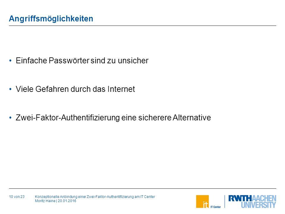 Konzeptionelle Anbindung einer Zwei-Faktor-Authentifizierung am IT Center Moritz Haine | 20.01.2016 Angriffsmöglichkeiten 10 von 23 Einfache Passwörter sind zu unsicher Viele Gefahren durch das Internet Zwei-Faktor-Authentifizierung eine sicherere Alternative
