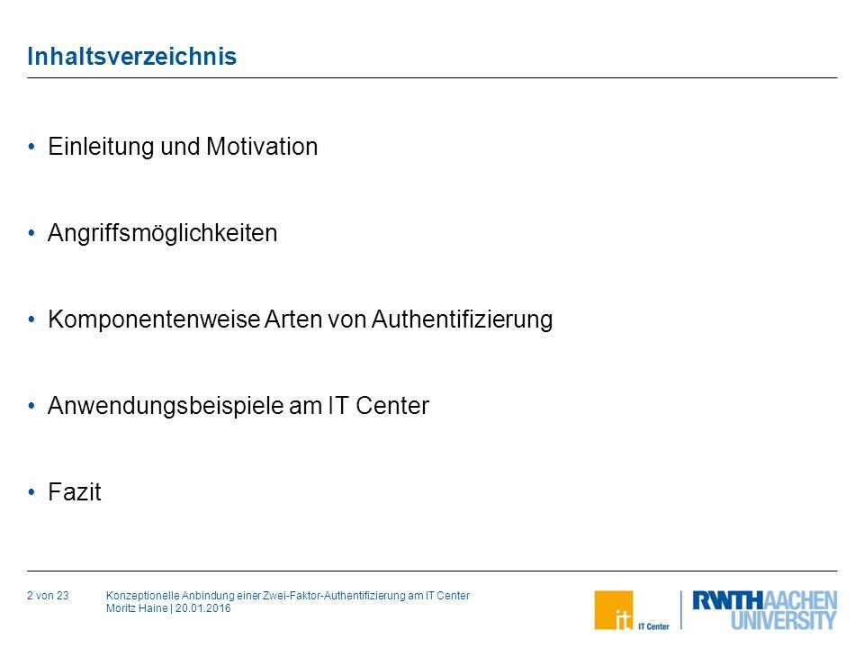 Konzeptionelle Anbindung einer Zwei-Faktor-Authentifizierung am IT Center Moritz Haine | 20.01.2016 Inhaltsverzeichnis 2 von 23 Einleitung und Motivation Angriffsmöglichkeiten Komponentenweise Arten von Authentifizierung Anwendungsbeispiele am IT Center Fazit