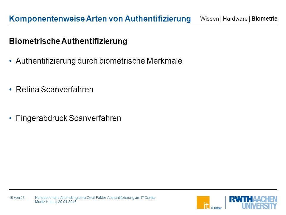 Konzeptionelle Anbindung einer Zwei-Faktor-Authentifizierung am IT Center Moritz Haine | 20.01.2016 Komponentenweise Arten von Authentifizierung Biometrische Authentifizierung 15 von 23 Authentifizierung durch biometrische Merkmale Retina Scanverfahren Fingerabdruck Scanverfahren Wissen | Hardware | Biometrie