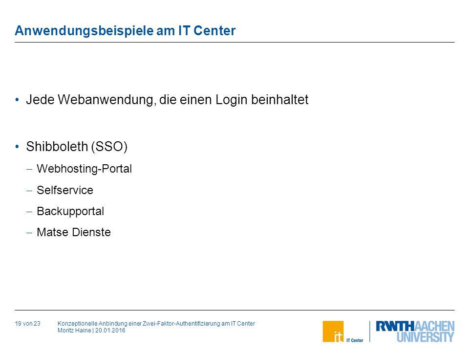 Konzeptionelle Anbindung einer Zwei-Faktor-Authentifizierung am IT Center Moritz Haine | 20.01.2016 Anwendungsbeispiele am IT Center 19 von 23 Jede Webanwendung, die einen Login beinhaltet Shibboleth (SSO)  Webhosting-Portal  Selfservice  Backupportal  Matse Dienste