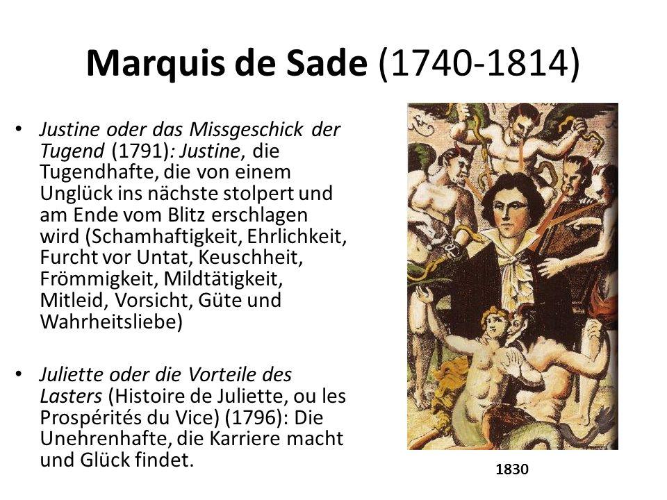 Marquis de Sade (1740-1814) Justine oder das Missgeschick der Tugend (1791): Justine, die Tugendhafte, die von einem Unglück ins nächste stolpert und am Ende vom Blitz erschlagen wird (Schamhaftigkeit, Ehrlichkeit, Furcht vor Untat, Keuschheit, Frömmigkeit, Mildtätigkeit, Mitleid, Vorsicht, Güte und Wahrheitsliebe) Juliette oder die Vorteile des Lasters (Histoire de Juliette, ou les Prospérités du Vice) (1796): Die Unehrenhafte, die Karriere macht und Glück findet.
