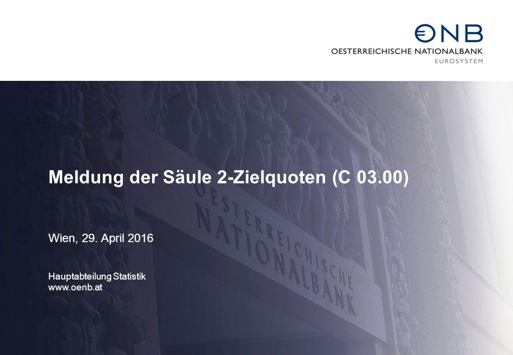 Meldung der Säule 2-Zielquoten (C 03.00) Wien, 29. April 2016 Hauptabteilung Statistik www.oenb.at