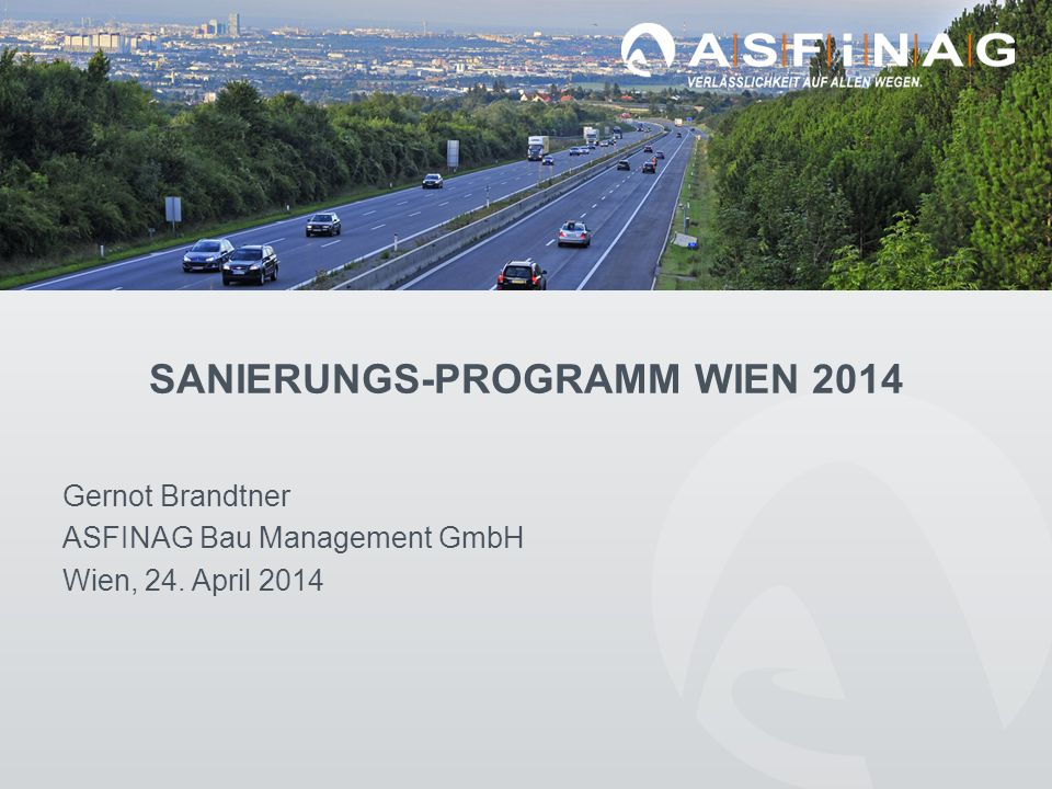 SANIERUNGS-PROGRAMM WIEN 2014 Gernot Brandtner ASFINAG Bau Management GmbH Wien, 24. April 2014