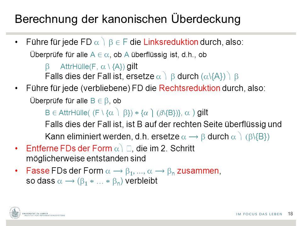 Berechnung der kanonischen Überdeckung Führe für jede FD  ∈ F die Linksreduktion durch, also: Überprüfe für alle A ∈ , ob A überflüssig ist, d.h., ob  ∈ AttrHülle(F,  \ {A}) gilt Falls dies der Fall ist, ersetze  durch (  \{A})  Führe für jede (verbliebene) FD die Rechtsreduktion durch, also: Überprüfe für alle B ∈ , ob B ∈ AttrHülle( (F \ {  })  {  \{B})},  ) gilt Falls dies der Fall ist, ist B auf der rechten Seite überflüssig und Kann eliminiert werden, d.h.