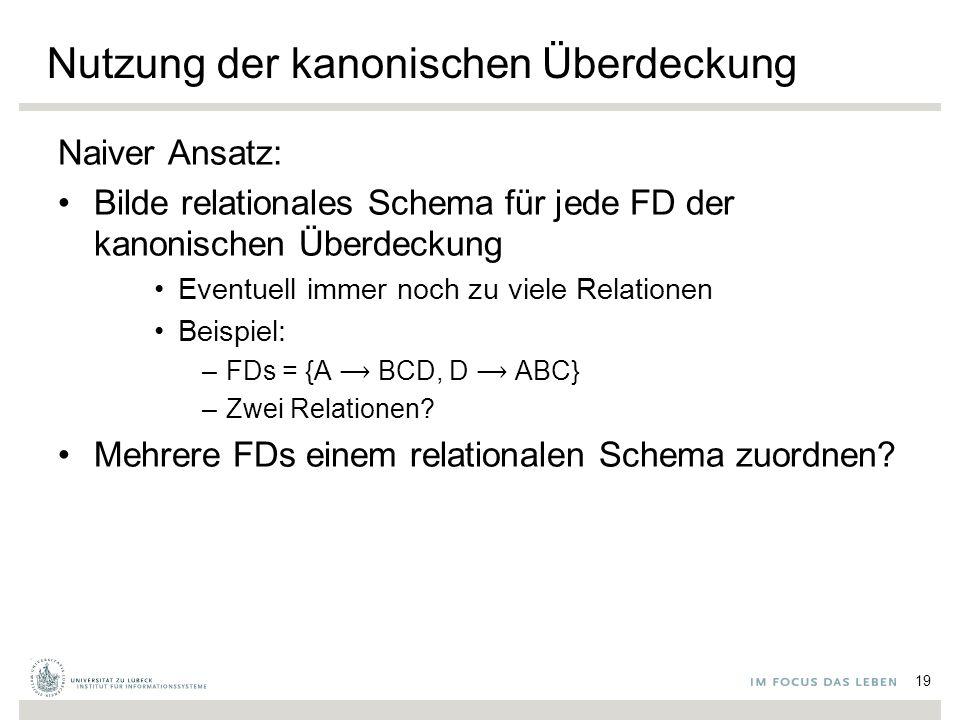 Nutzung der kanonischen Überdeckung Naiver Ansatz: Bilde relationales Schema für jede FD der kanonischen Überdeckung Eventuell immer noch zu viele Relationen Beispiel: –FDs = {A BCD, D ABC} –Zwei Relationen.
