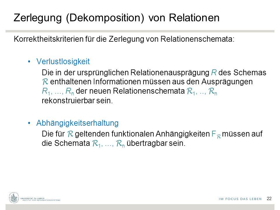 Zerlegung (Dekomposition) von Relationen Korrektheitskriterien für die Zerlegung von Relationenschemata: Verlustlosigkeit Die in der ursprünglichen Relationenausprägung R des Schemas R enthaltenen Informationen müssen aus den Ausprägungen R 1,..., R n der neuen Relationenschemata R 1,.., R n rekonstruierbar sein.