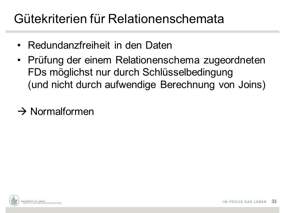 Gütekriterien für Relationenschemata Redundanzfreiheit in den Daten Prüfung der einem Relationenschema zugeordneten FDs möglichst nur durch Schlüsselbedingung (und nicht durch aufwendige Berechnung von Joins)  Normalformen 33