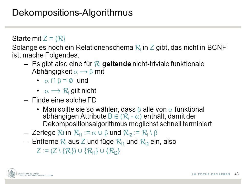 Dekompositions-Algorithmus Starte mit Z = { R } Solange es noch ein Relationenschema R i in Z gibt, das nicht in BCNF ist, mache Folgendes: –Es gibt also eine für R i geltende nicht-triviale funktionale Abhängigkeit  mit  ∩  = ∅ und   R i gilt nicht –Finde eine solche FD Man sollte sie so wählen, dass  alle von  funktional abhängigen Attribute B ∈ ( R i -  ) enthält, damit der Dekompositionsalgorithmus möglichst schnell terminiert.