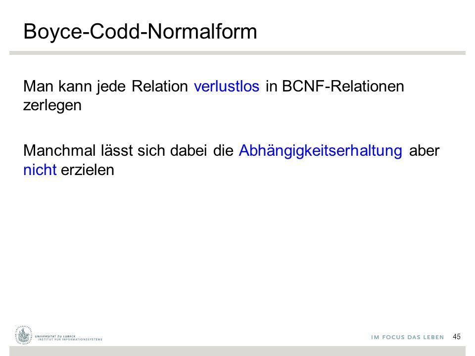 Boyce-Codd-Normalform Man kann jede Relation verlustlos in BCNF-Relationen zerlegen Manchmal lässt sich dabei die Abhängigkeitserhaltung aber nicht erzielen 45