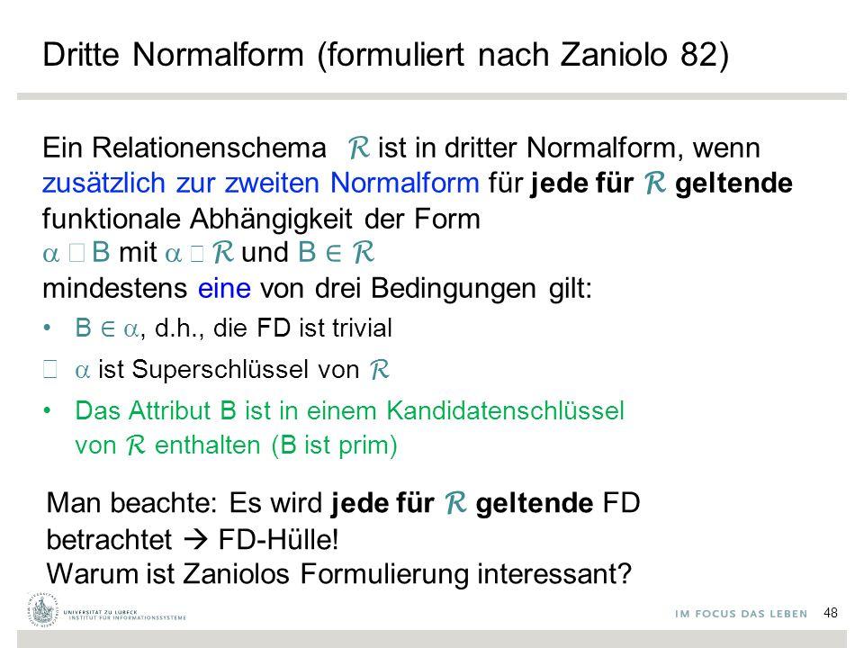 Dritte Normalform (formuliert nach Zaniolo 82) Ein Relationenschema R ist in dritter Normalform, wenn zusätzlich zur zweiten Normalform für jede für R geltende funktionale Abhängigkeit der Form  B  mit  ⊆  R und B ∈ R mindestens eine von drei Bedingungen gilt: B ∈ , d.h., die FD ist trivial  ist Superschlüssel von R Das Attribut B ist in einem Kandidatenschlüssel von R enthalten (B ist prim) Man beachte: Es wird jede für R geltende FD betrachtet  FD-Hülle.