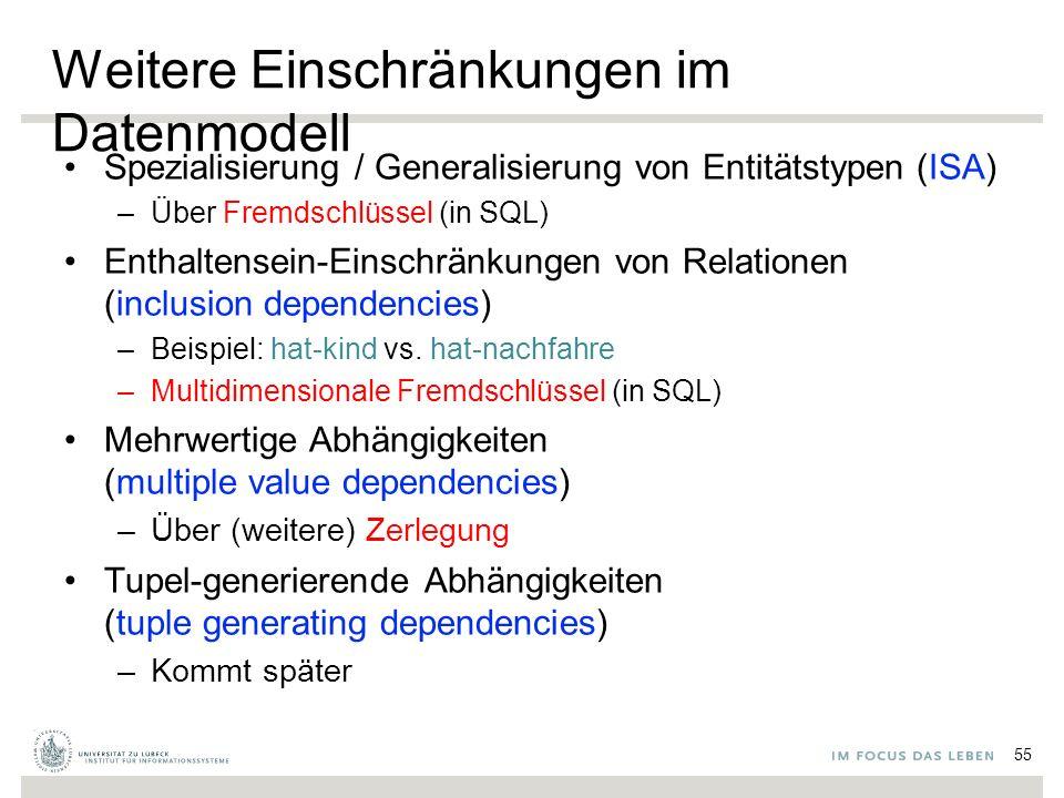 Weitere Einschränkungen im Datenmodell Spezialisierung / Generalisierung von Entitätstypen (ISA) –Über Fremdschlüssel (in SQL) Enthaltensein-Einschränkungen von Relationen (inclusion dependencies) –Beispiel: hat-kind vs.
