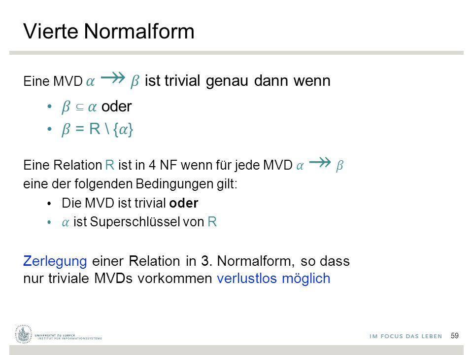 Vierte Normalform Eine MVD ↠ ist trivial genau dann wenn ⊆ oder = R \ {} Eine Relation R ist in 4 NF wenn für jede MVD ↠ eine der folgenden Bedingungen gilt: Die MVD ist trivial oder ist Superschlüssel von R Zerlegung einer Relation in 3.