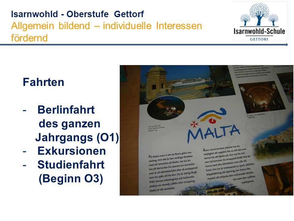 Isarnwohld - Oberstufe Gettorf Allgemein bildend – individuelle Interessen fördernd Fahrten -Berlinfahrt des ganzen Jahrgangs (O1) -Exkursionen -Studienfahrt (Beginn O3)