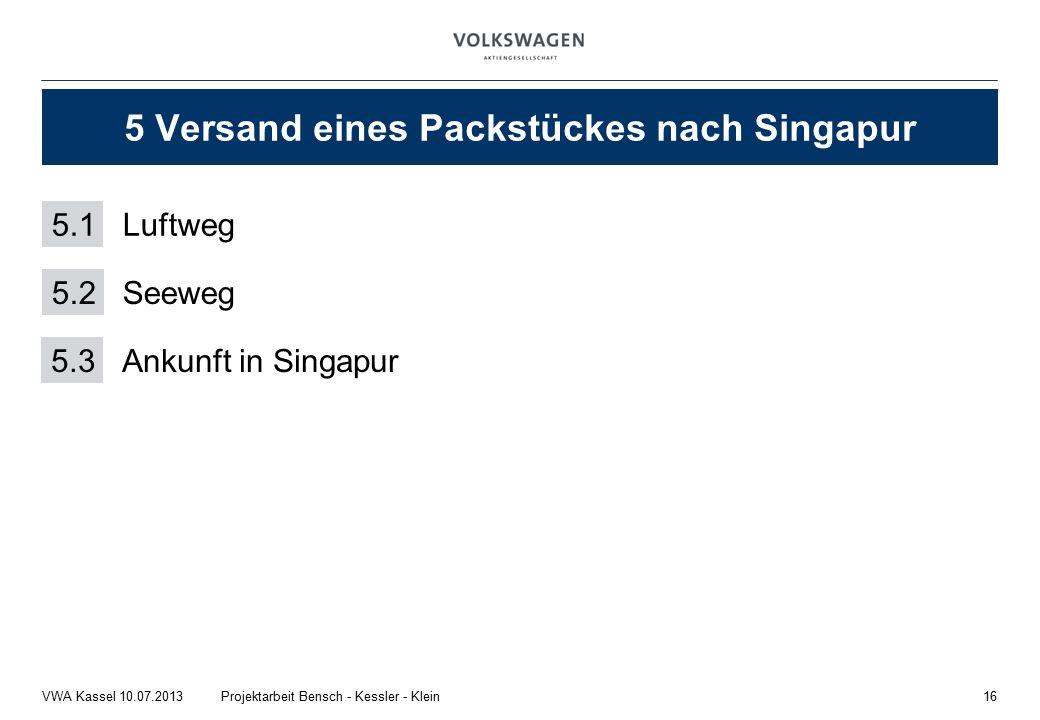 16Projektarbeit Bensch - Kessler - KleinVWA Kassel 10.07.2013 5 Versand eines Packstückes nach Singapur 5.1Luftweg 5.2 Seeweg 5.3 Ankunft in Singapur