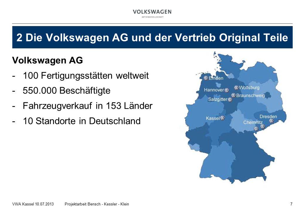 Volkswagen AG -100 Fertigungsstätten weltweit -550.000 Beschäftigte -Fahrzeugverkauf in 153 Länder -10 Standorte in Deutschland 7Projektarbeit Bensch - Kessler - KleinVWA Kassel 10.07.2013 2 Die Volkswagen AG und der Vertrieb Original Teile