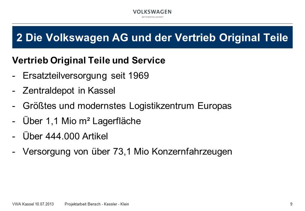 Vertrieb Original Teile und Service -Ersatzteilversorgung seit 1969 -Zentraldepot in Kassel -Größtes und modernstes Logistikzentrum Europas -Über 1,1 Mio m² Lagerfläche -Über 444.000 Artikel -Versorgung von über 73,1 Mio Konzernfahrzeugen 9Projektarbeit Bensch - Kessler - KleinVWA Kassel 10.07.2013 2 Die Volkswagen AG und der Vertrieb Original Teile