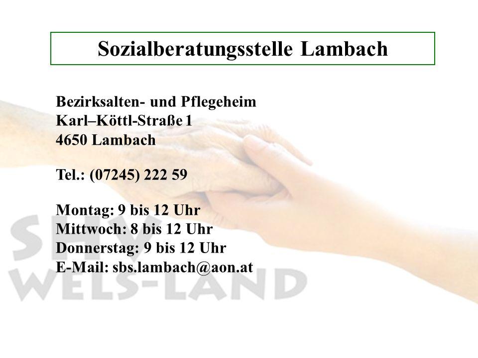 Sozialberatungsstelle Lambach Bezirksalten- und Pflegeheim Karl–Köttl-Straße 1 4650 Lambach Tel.: (07245) 222 59 Montag: 9 bis 12 Uhr Mittwoch: 8 bis