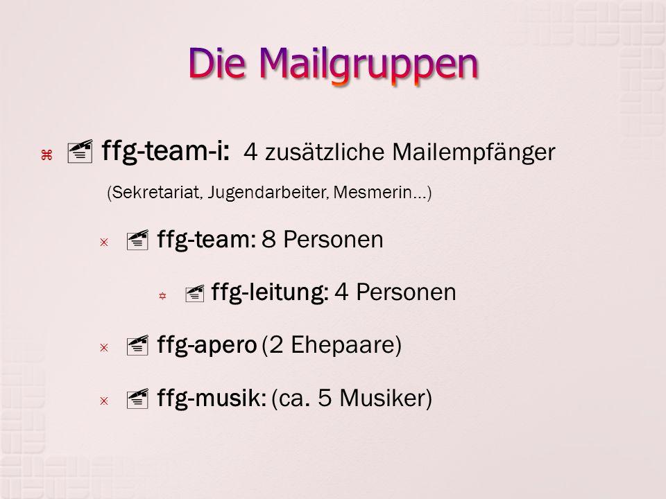   ffg-team-i: 4 zusätzliche Mailempfänger (Sekretariat, Jugendarbeiter, Mesmerin…)   ffg-team: 8 Personen   ffg-leitung: 4 Personen   ffg-apero (2 Ehepaare)   ffg-musik: (ca.