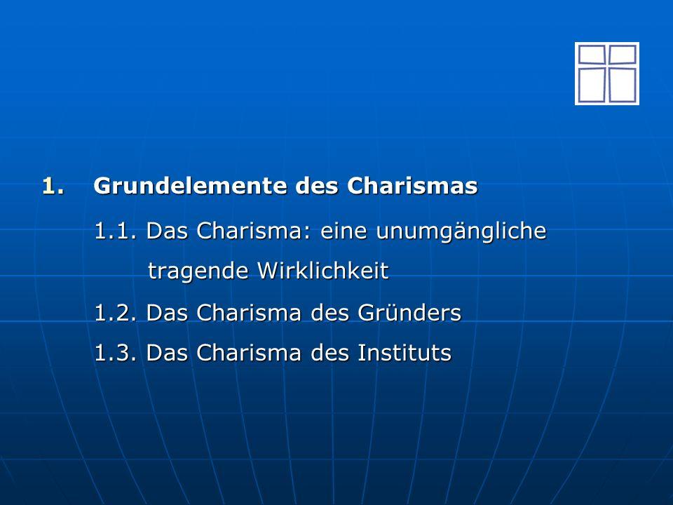1.Grundelemente des Charismas 1.1. Das Charisma: eine unumgängliche tragende Wirklichkeit 1.2. Das Charisma des Gründers 1.3. Das Charisma des Institu