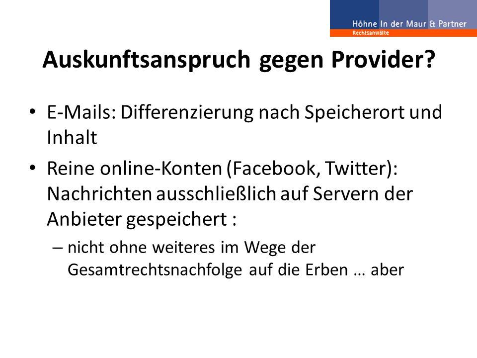 Auskunftsanspruch gegen Provider? E-Mails: Differenzierung nach Speicherort und Inhalt Reine online-Konten (Facebook, Twitter): Nachrichten ausschließ