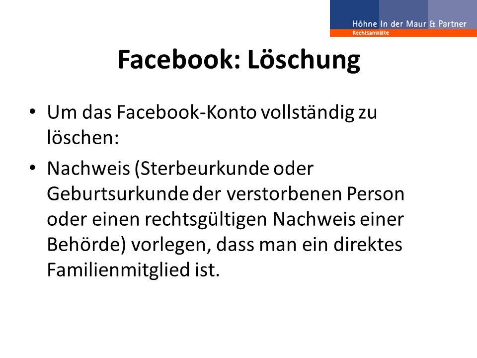 Facebook: Löschung Um das Facebook-Konto vollständig zu löschen: Nachweis (Sterbeurkunde oder Geburtsurkunde der verstorbenen Person oder einen rechts