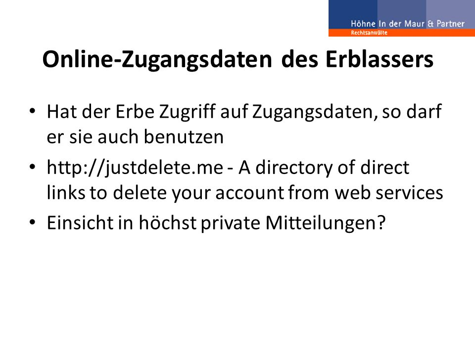 Online-Zugangsdaten des Erblassers Hat der Erbe Zugriff auf Zugangsdaten, so darf er sie auch benutzen   - A directory of direct links to delete your account from web services Einsicht in höchst private Mitteilungen