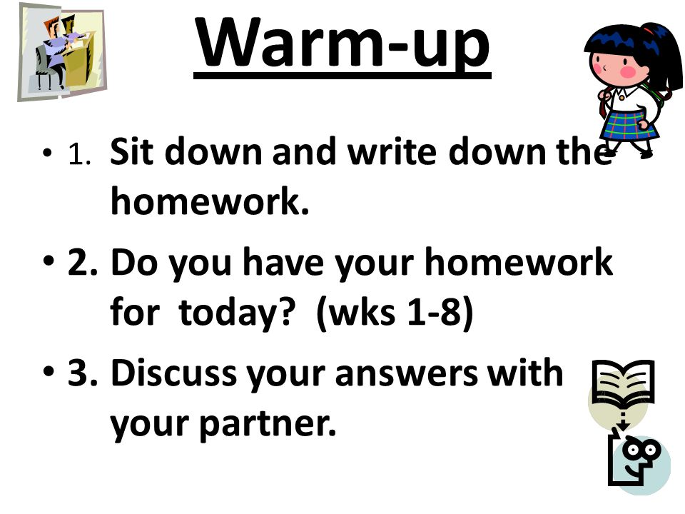 Warm-up 1. Sit down and write down the homework. 2.Do you have your homework for today.