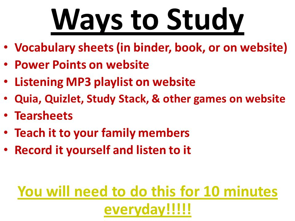 Ways to Study Vocabulary sheets (in binder, book, or on website) Power Points on website Listening MP3 playlist on website Quia, Quizlet, Study Stack, & other games on website Tearsheets Teach it to your family members Record it yourself and listen to it You will need to do this for 10 minutes everyday!!!!!
