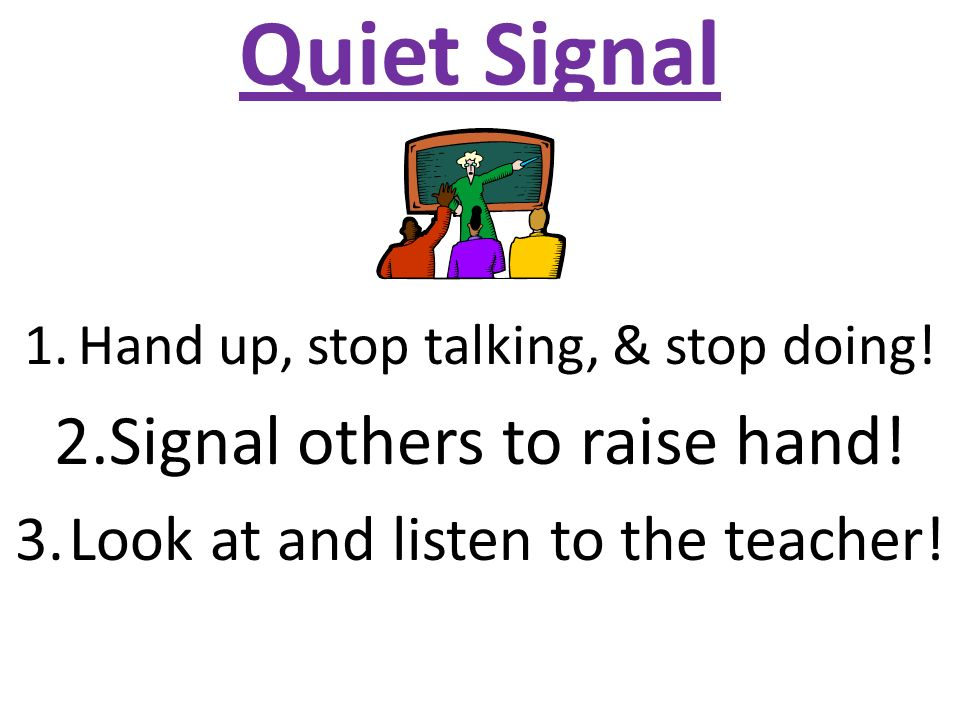 Quiet Signal 1.Hand up, stop talking, & stop doing.