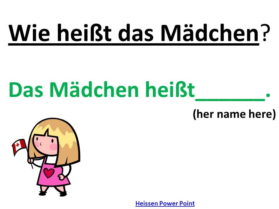 Wie heißt das Mädchen? Das Mädchen heißt______. (her name here) Heissen Power Point