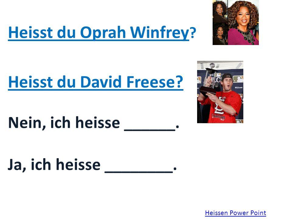 Heisst du Oprah Winfrey .Heisst du David Freese. Nein, ich heisse ______.