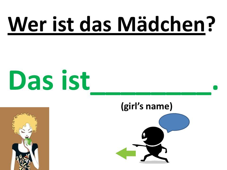 Wer ist das Mädchen Das ist________. (girl's name)