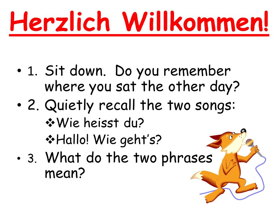 Herzlich Willkommen. 1. Sit down. Do you remember where you sat the other day.
