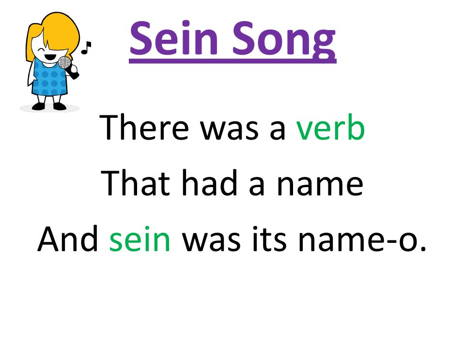Sein Song There was a verb That had a name And sein was its name-o.