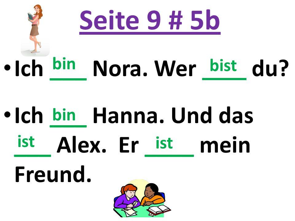 Seite 9 # 5b Ich ___ Nora. Wer ____ du. Ich ___ Hanna.