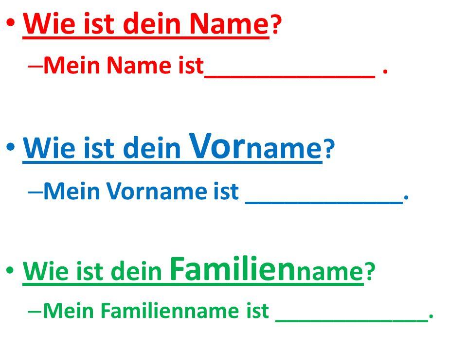Wie ist dein Name .– Mein Name ist_____________. Wie ist dein Vor name .