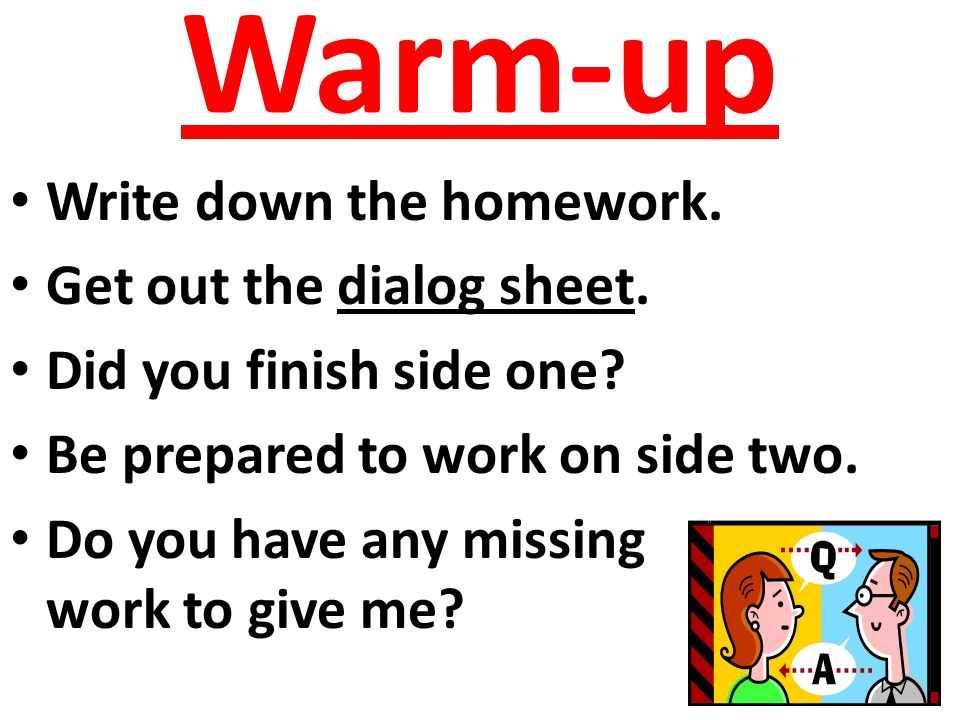 Warm-up Write down the homework. Get out the dialog sheet.