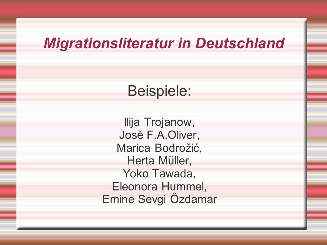 Migrationsliteratur in Deutschland Beispiele: Ilija Trojanow, Josè F.A.Oliver, Marica Bodrožić, Herta Müller, Yoko Tawada, Eleonora Hummel, Emine Sevgi Özdamar