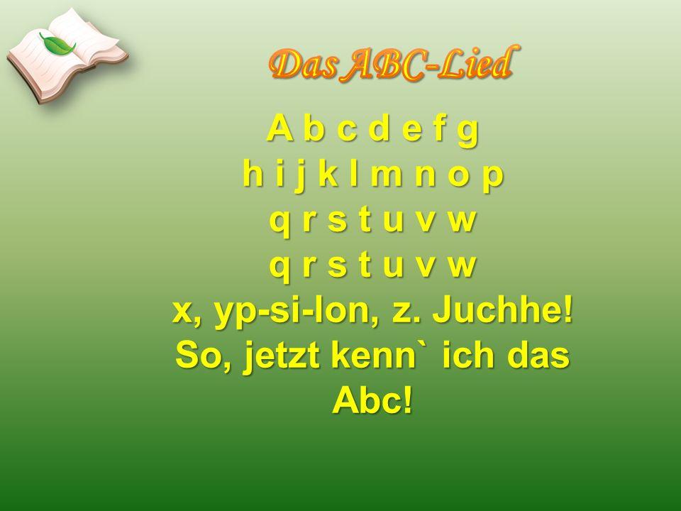 A b c d e f g h i j k l m n o p q r s t u v w x, yp-si-lon, z. Juchhe! So, jetzt kenn` ich das Abc!