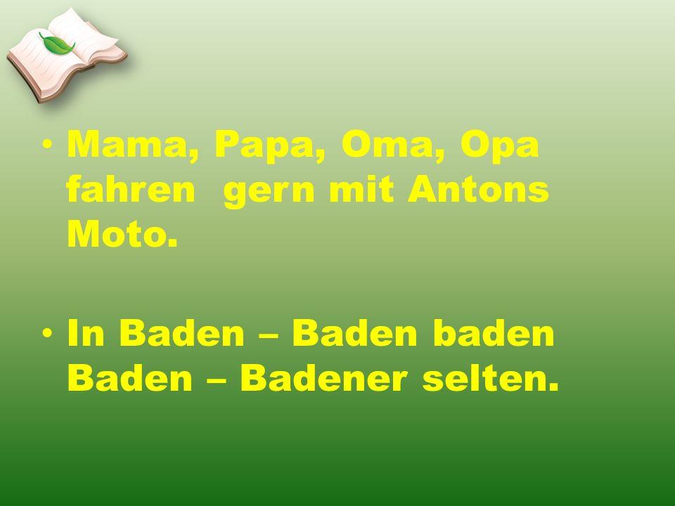 Mama, Papa, Oma, Opa fahren gern mit Antons Moto. In Baden – Baden baden Baden – Badener selten.