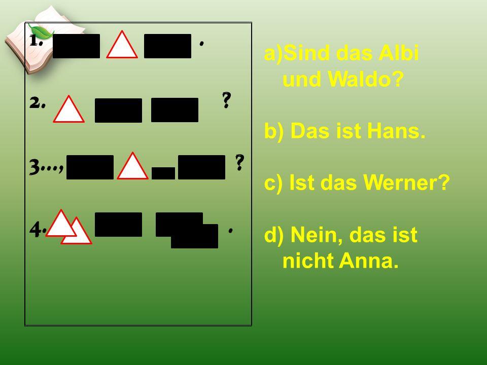 1.. 2. ? 3..., ? 4.. a)Sind das Albi und Waldo? b) Das ist Hans. c) Ist das Werner? d) Nein, das ist nicht Anna. 1.. 2. ? 3..., ? 4..