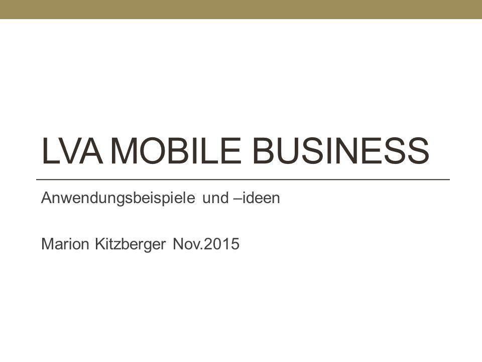 LVA MOBILE BUSINESS Anwendungsbeispiele und –ideen Marion Kitzberger Nov.2015