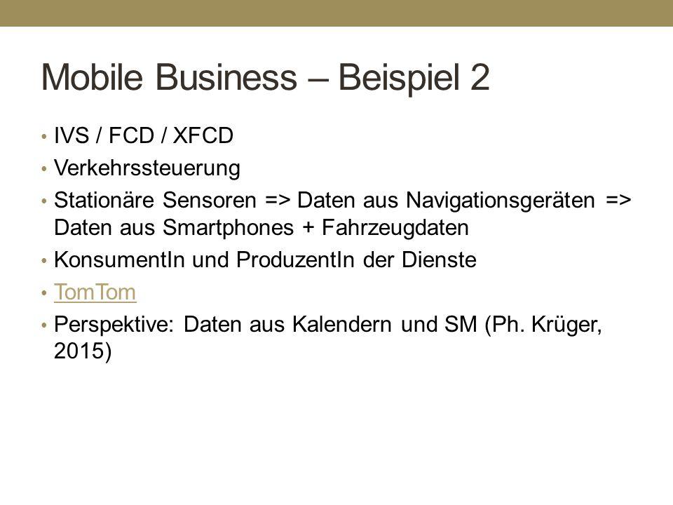 Mobile Business – Beispiel 2 IVS / FCD / XFCD Verkehrssteuerung Stationäre Sensoren => Daten aus Navigationsgeräten => Daten aus Smartphones + Fahrzeu