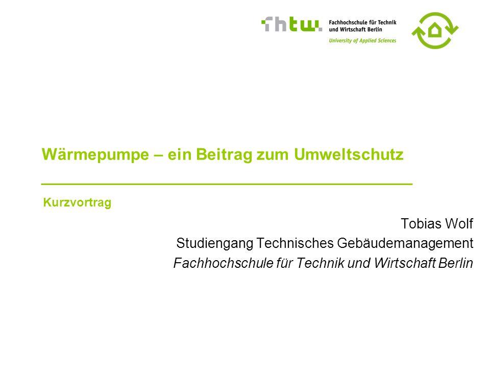 Wärmepumpe – ein Beitrag zum Umweltschutz Tobias Wolf Studiengang Technisches Gebäudemanagement Fachhochschule für Technik und Wirtschaft Berlin Kurzvortrag